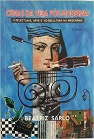 A Cenas da Vida Pós-Moderna. Intelectuais, Arte e Vídeo-Cultura na Argentina