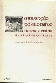 A INVENÇÃO DO EROTISMO - TRISTÃO E ISOLDA E AS TROVAS CORTESES