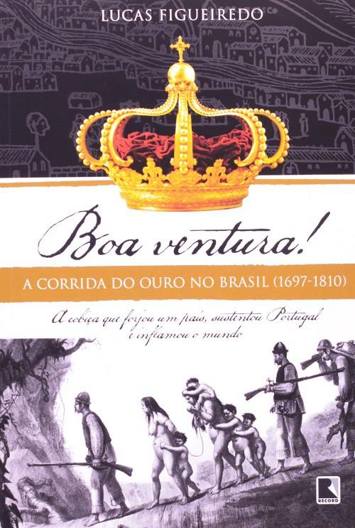 Boa ventura! A corrida do ouro no Brasil (1697-1810)