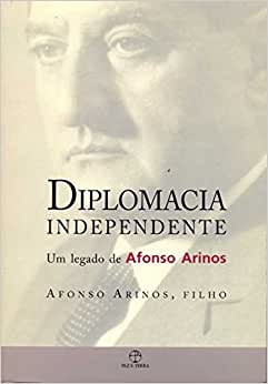 Diplomacia Independente - Um Legado de Afonso Arinos