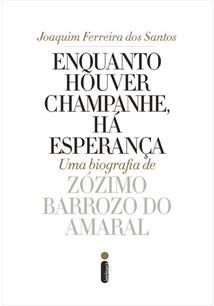 ENQUANTO HOUVER CHAMPANHE, HA ESPERANÇA: UMA BIOGRAFIA DE ZÓZIMO BARROZO DO AMARAL