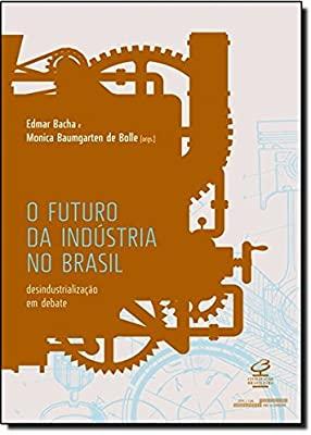 O Futuro da Indústria no Brasil: Desindustrialização em debate