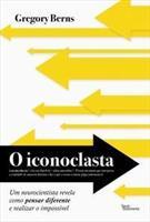 O ICONOCLASTA: UM NEUROCIENTISTA REVELA COMO PENSAR DIFERENTE E REALIZAR O IMPOSSIVEL