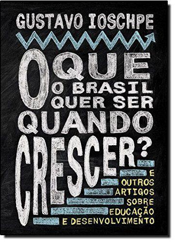 O que o Brasil Quer Ser Quando Crescer e Outros Artigos Sobre Educação e Desenvolvimento