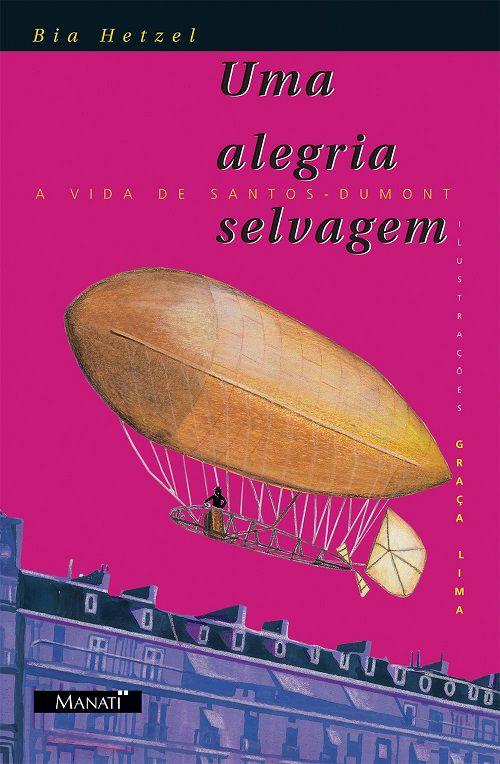 Uma Alegria Selvagem. A Vida de Santos-Dumont