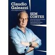 CLAUDIO GALEAZZI: SEM CORTES - LICOES DE LIDERANCA E GESTAO DE UM DOS MAIOR