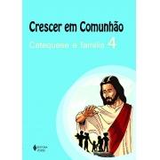 CRESCER EM COMUNHÃO CATEQUESE E FAMÍLIA VOL. 4