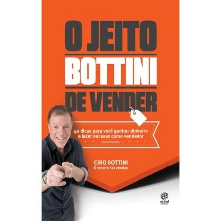 JEITO BOTTINI DE VENDER, O - 40 DICAS PARA VOCE GANHAR DINHEIRO E FAZER SUC