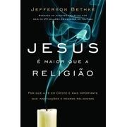 JESUS E MAIOR QUE A RELIGIAO - POR QUE A FE EM CRISTO E MAIS IMPORTANTE QUE