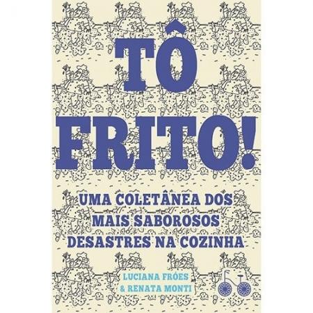 TO FRITO! - UMA COLETANEA DOS MAIS SABOROSOS DESASTRES NA COZINHA