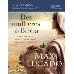DEZ MULHERES DA BIBLIA - COMO DEUS USOU PESSOAS IMPROVAVEIS PARA MUDAR O MU
