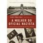 MULHER DO OFICIAL NAZISTA, A - A HISTORIA REAL DE COMO UMA MULHER JUDIA SOB