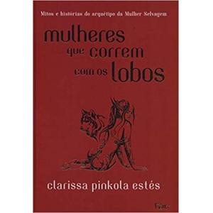 MULHERES QUE CORREM COM OS LOBOS - MITOS E HISTORIAS DO ARQUETIPO DA MULHER