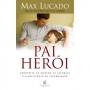 PAI HEROI - APROVEITE AO MAXIMO AS ALEGRIAS E O PRIVILEGIO DA PATERNIDADE