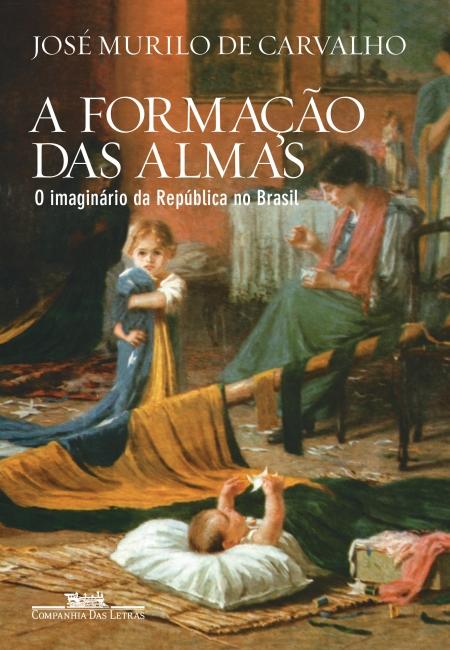 A FORMAÇÃO DAS ALMAS - O IMAGINÁRIO DA REPÚBLICA NO BRASIL