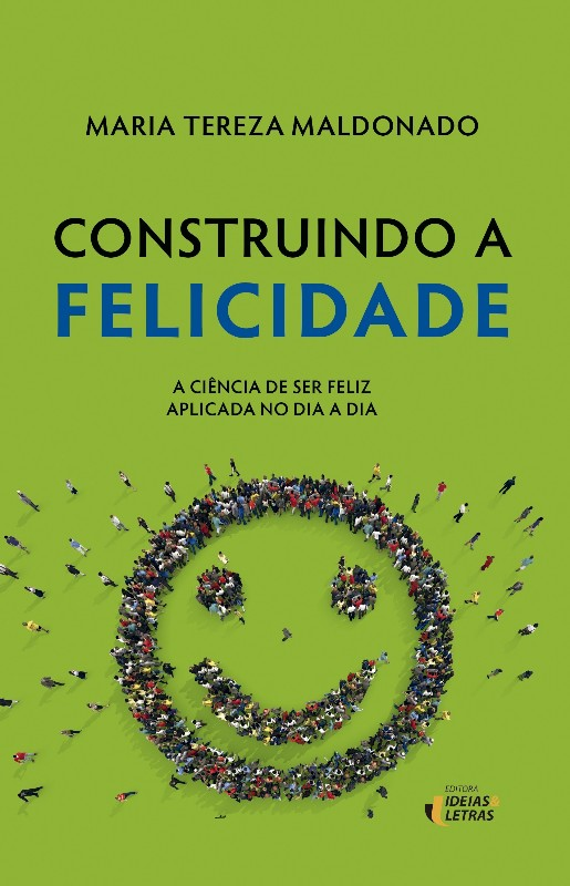 CONSTRUINDO A FELICIDADE - A CIENCIA DE SER FELIZ APLICADA NO DIA A DIA