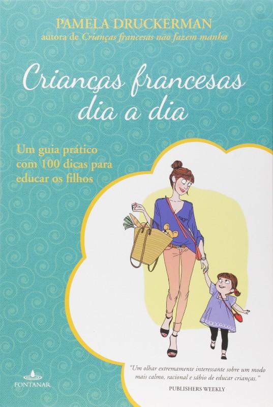 CRIANCAS FRANCESAS DIA A DIA - UM GUIA PRATICO COM 100 DICAS PARA EDUCAR OS