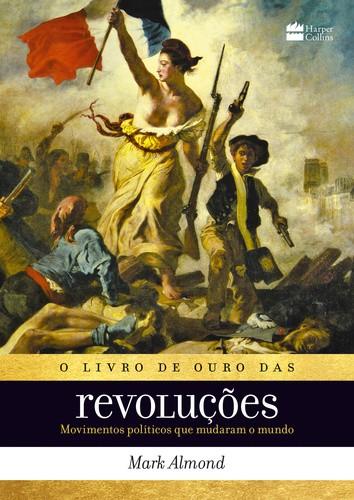 LIVRO DE OURO DAS REVOLUCOES, O - MOVIMENTOS POLITICOS QUE MUDARAM O MUNDO