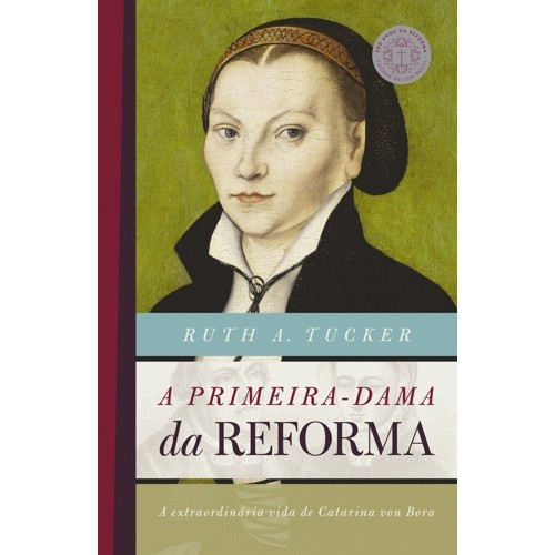 PRIMEIRA-DAMA DA REFORMA, A - A EXTRAORDINARIA VIDA DE CATARINA VON BORA