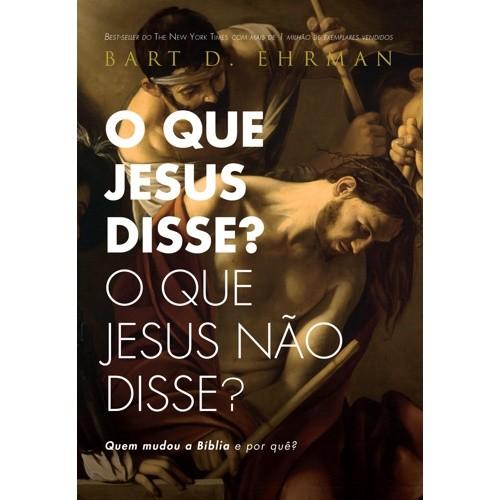 QUE JESUS DISSE  O QUE JESUS NAO DISSE , O - QUEM MUDOU A BIBLIA E POR QUE