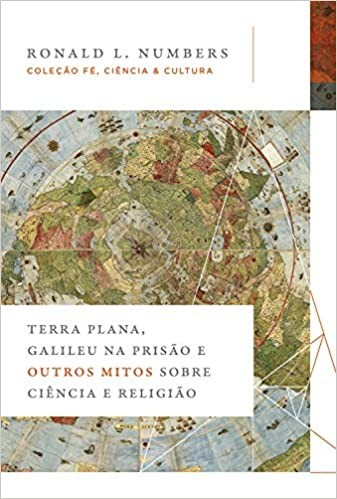 TERRA PLANA, GALILEU NA PRISÃO E OUTROS MITOS SOBRE CIÊNCIA E RELIGIÃO
